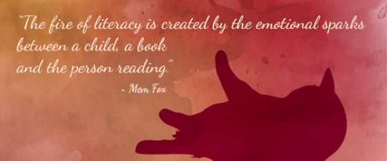 """The fire of literacy is created by the emotional sparks between a child, a book and the person reading."" ~Mem Fox"